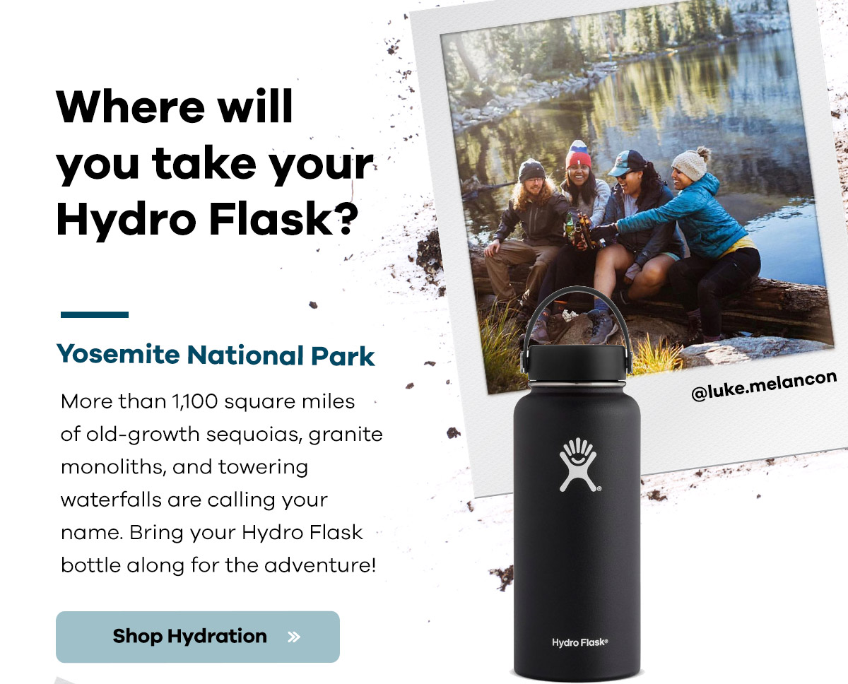 Where will you take your Hydro Flask? | Yosemite National Park | More than 1,100 square miles of old-growth sequoias, granite monoliths, and towering waterfalls are calling your name. Bring your Hydro Flask bottle along for the adventure. | Shop Hydration >>