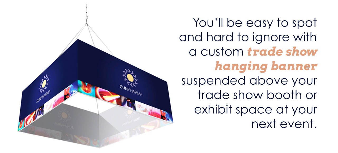 You'll be easy to spot and hard to ignore with a custom trade show hanging banner suspended above your trade show booth or exhibit space at your next event.
