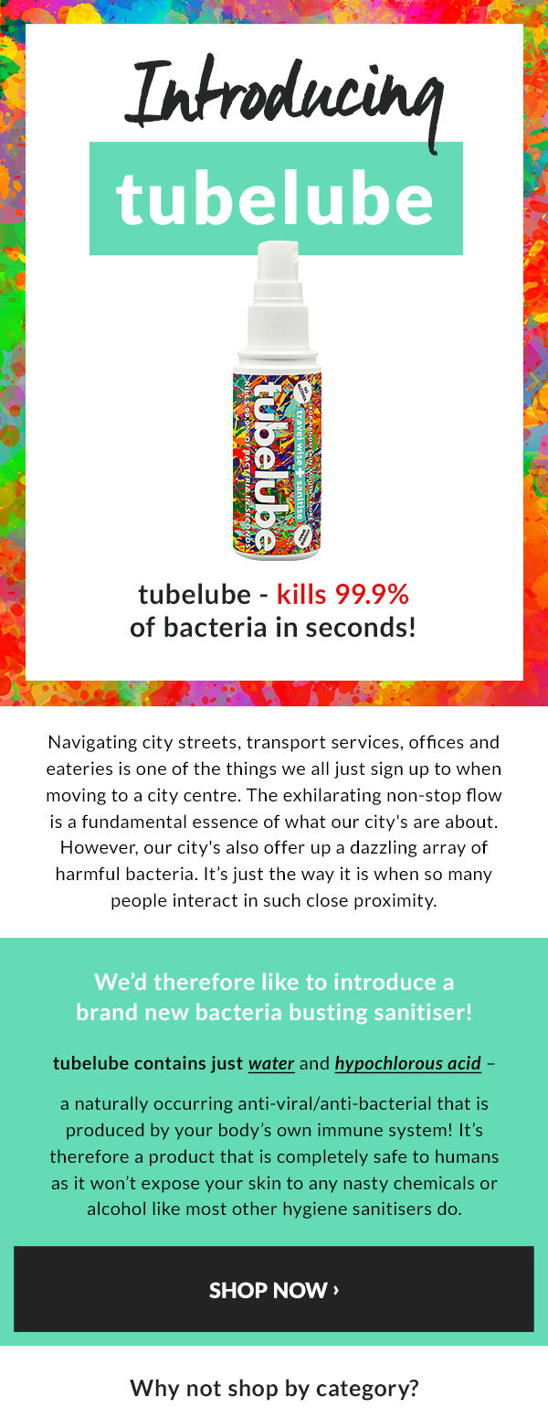 Introducing tubelube - kills 99.9% of bacteria in seconds! Navigating city streets, transport services, offices and eateries is one of the things we all just sign up to when moving to a city centre. The exhilarating non-stop flow is a fundamental essence of what our city''s are about. However, our city''s also offer up a dazzling array of harmful bacteria. It's just the way it is when so many people interact in such close proximity.  We'd therefore like to introduce a brand new bacteria busting sanitiser!  tubelube contains just water and hypochlorous acid - a naturally occurring anti-viral/anti-bacterial that is produced by your body's own immune system! It's therefore a product that is completely safe to humans as it won't expose your skin to any nasty chemicals or alcohol like most other hygiene sanitisers do.