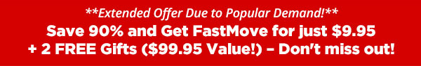 Save 90% and Get FastMove for just $9.95+ 2 FREE Gifts ($99.95 Value!) - Don''t miss out!