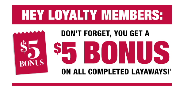 Don''t forget, you get a $5 bonus on all completed layaways
