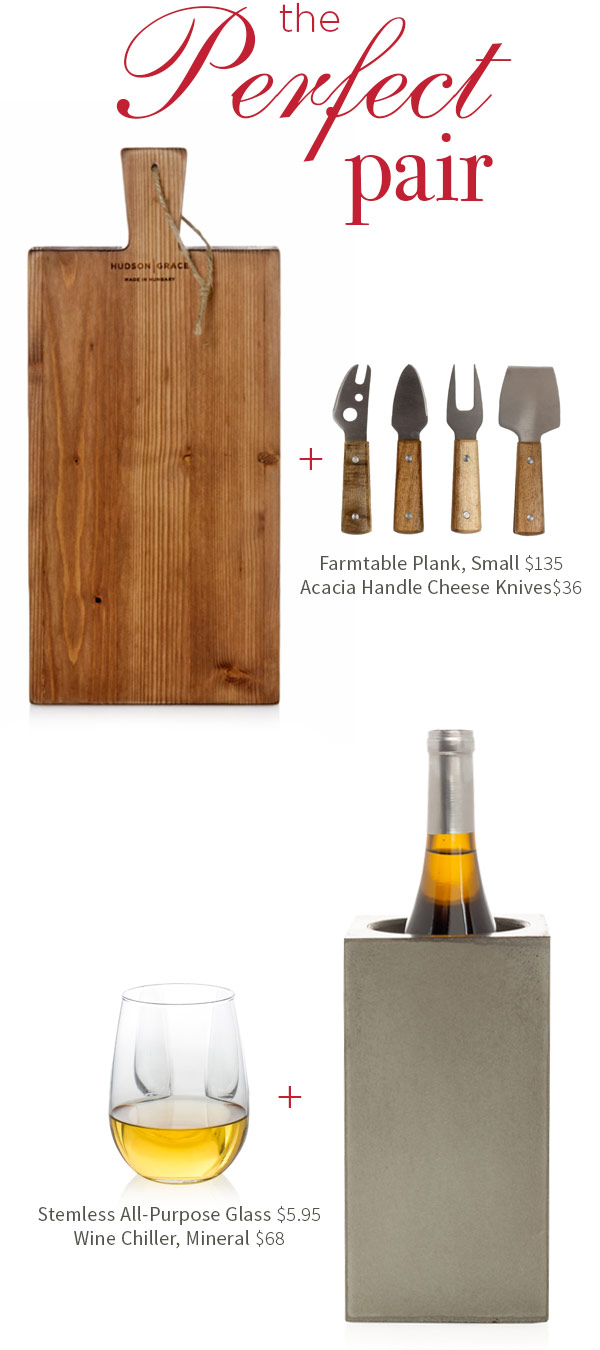 The Perfect Pairs - Farmtable Plank, Small $135 .?Acacia Handle Cheese Knives $36 .?Stemless All-Purpose Glass $5.95 .?Wine Chiller, Mineral $68