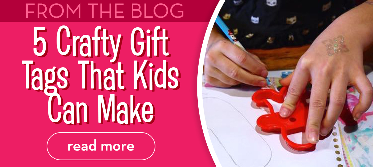 From the Blog - 5 Crafty Gift Tags That Kids Can Make - Read More