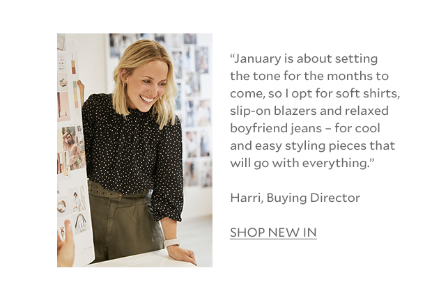 """January is about setting the tone for the months to come, so I opt for soft shirts, slip-on blazers and relaxed boyfriend jeans – for cool and easy styling pieces that will go with everything."" Harri, Buying Director SHOP NEW"