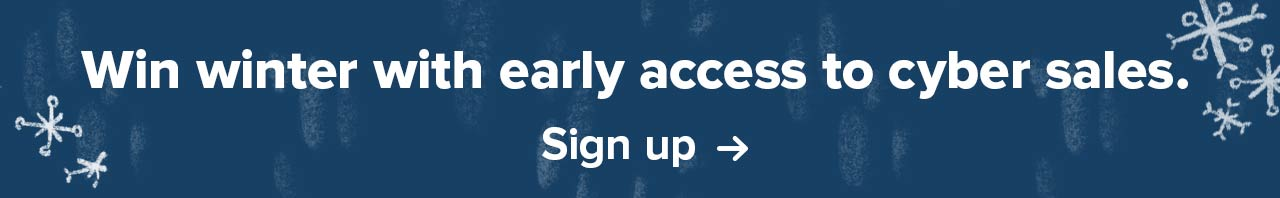 Win winter with early access to cyber sales. Sign up ->