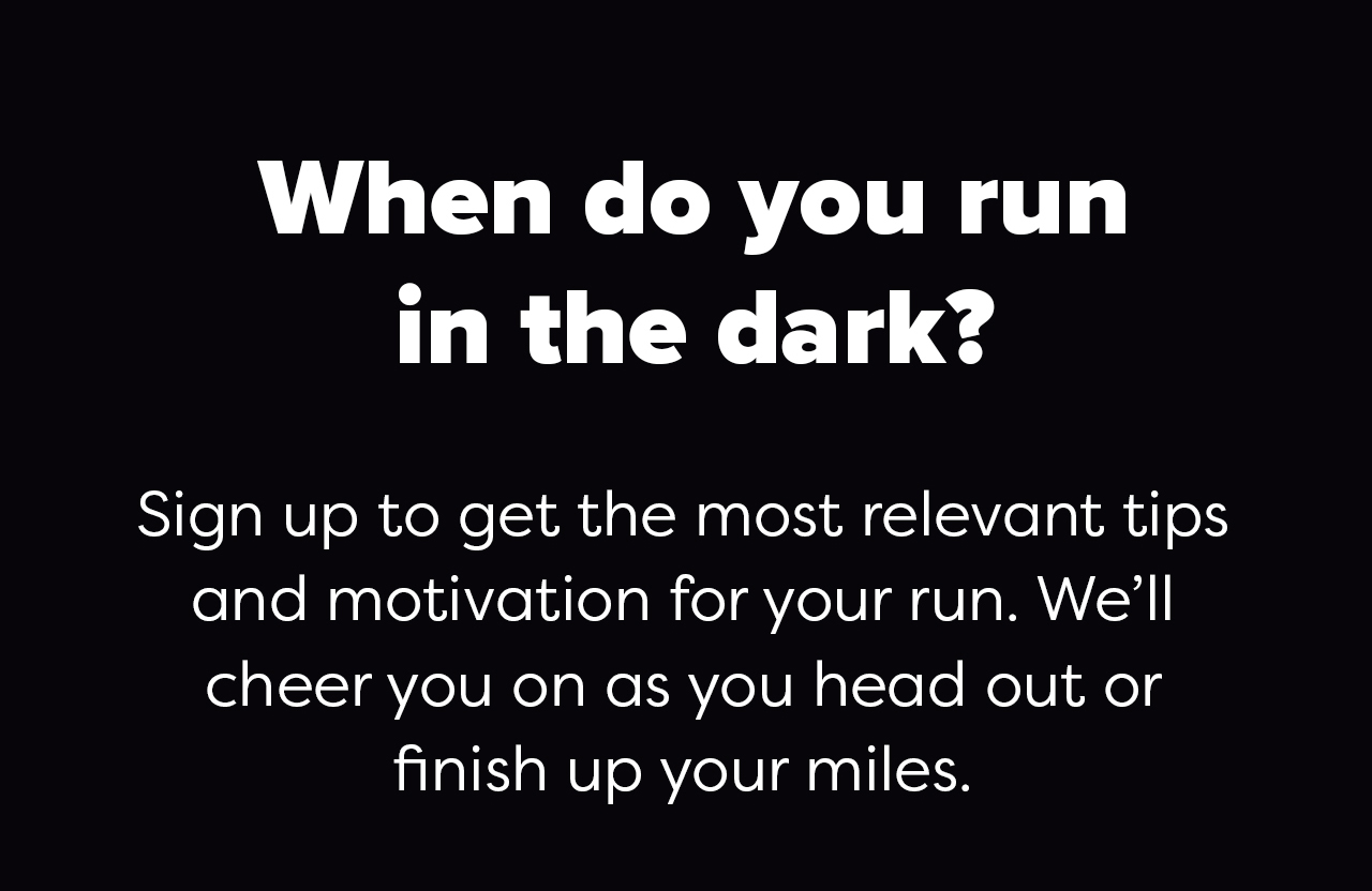 When do you run in the dark? Sign up to get the most relevant tips and motivation for your run. We''ll cheer you on as you head out or finish up your miles.