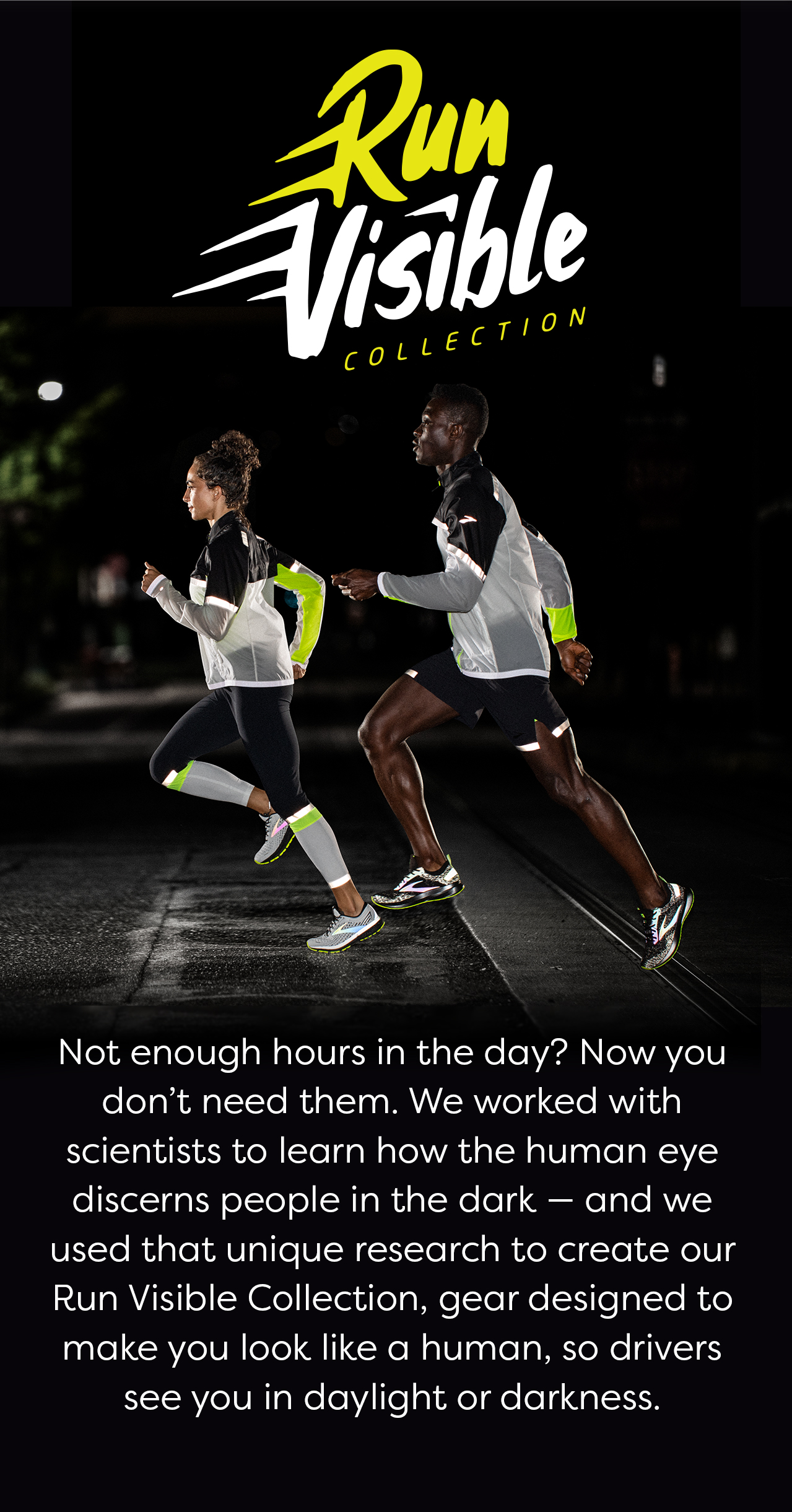 Run Visible Collection. Not enough hours in the day? Now you don''t need them. We worked with scientists to learn how the human eye discerns people in the dark - and we used that unique research to create our Run Visible Collection, gear designed to make you look like a human, so drivers see you in daylight or darkness.