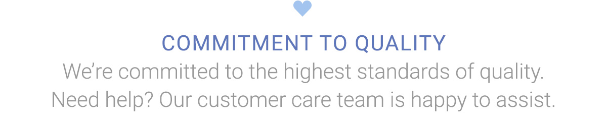 COMMITMENT TO QUALITY | We're committed to the highest standards of quality. Need help? Our customer care team is happy to assist.