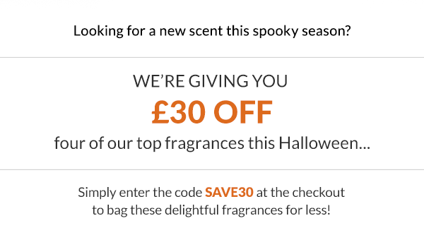Looking for a new scent this spooky season?  We're giving you ?30 off four of our top fragrances this Halloween...  Simply enter the code SAVE30 at the checkout to bag these delightful fragrances for less!