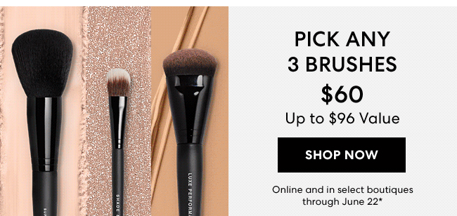 Pick any 3 brushes $60 upyo $96 value - Shop Now - Online and in select boutiques through June 22*