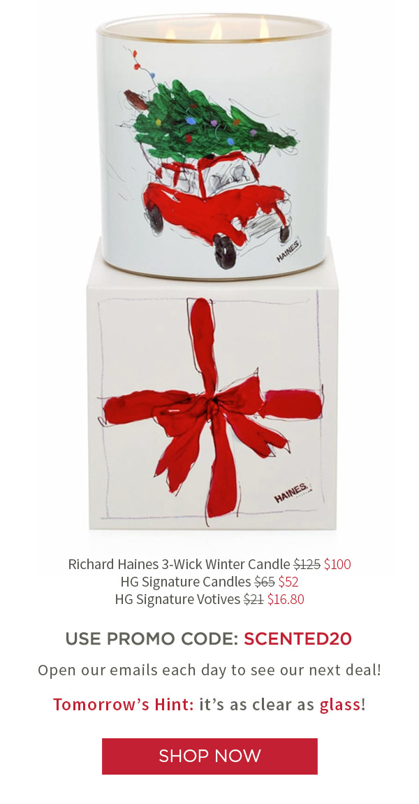 Richard Haines 3-Wick Winter Candle $100 .?HG Signature Candles $52 . HG Signature Votives $16.80 USE PROMO CODE: SCENTED20. Open our emails each day to see our next deal! Tomorrow's Hint: it comes in 24 colors!