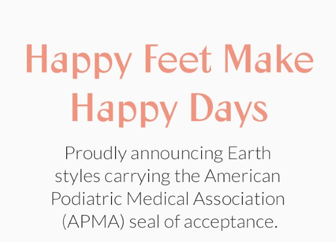 Happy Feet Make Happy Days! Proudly announcing Earth styles carrying the American Podiatric Medical Association (APMA) seal of acceptance.