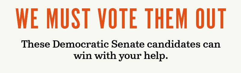 We must vote them out. These Democratic Senate candidates can win with your help.