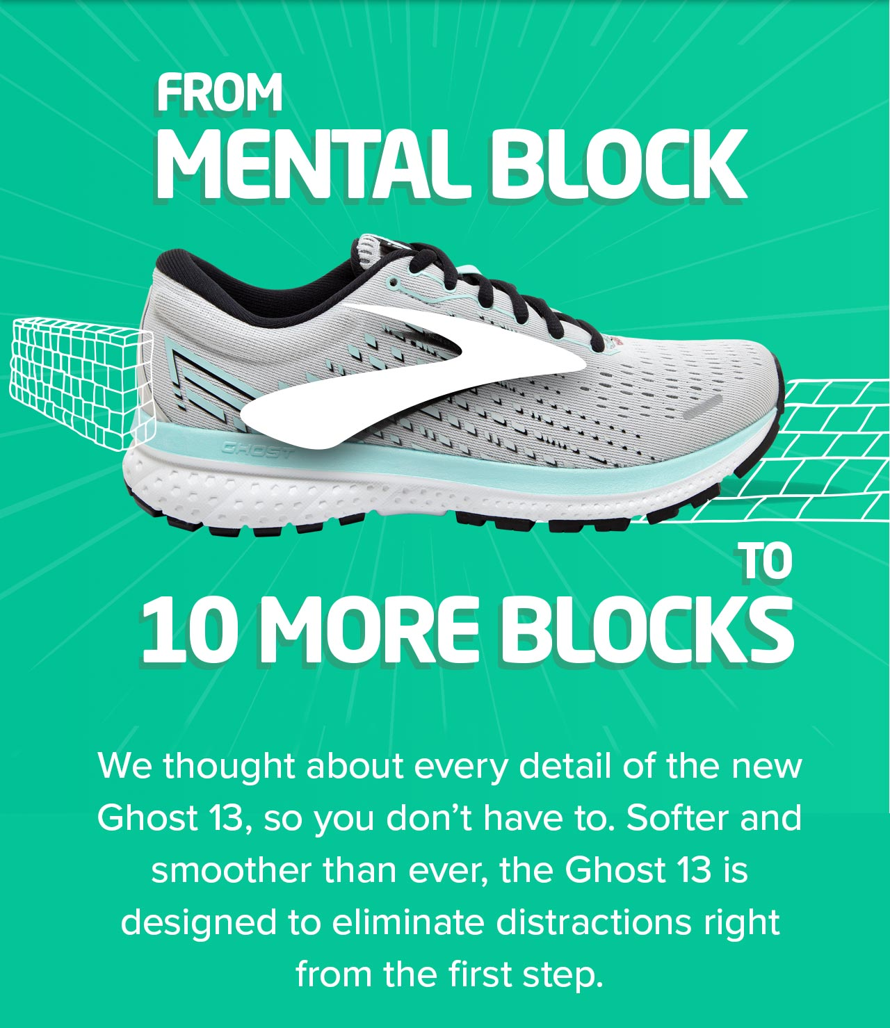 From Mental Block to 10 MORE BLOCKS. We thought about every detail of the new Ghost 13, so you don''t have to. Softer and smoother than ever, the Ghost 13 is designed to eliminate distractions right from the first step.