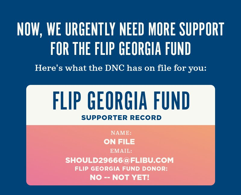 Now, we urgently need more support for the Flip Georgia Fund. Here''s what the DNC has on file for you: