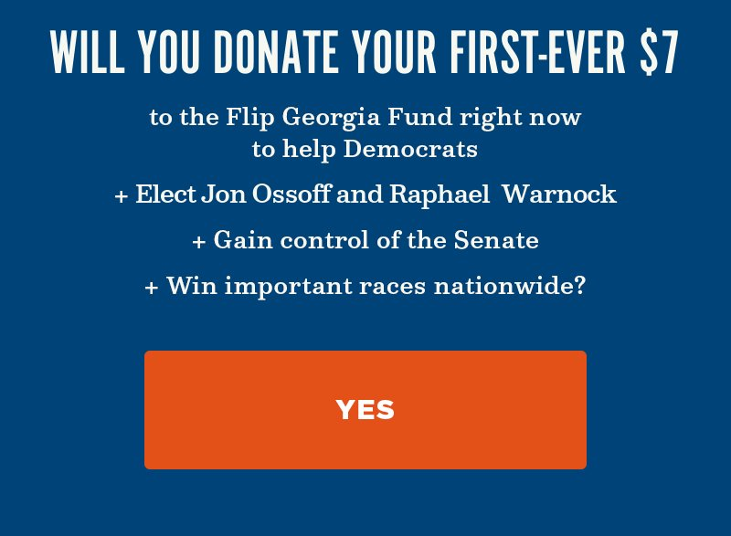 Will you donate to the Flip Georgia Fund right now to help Democrats elect Jon Ossoff and Raphael Warnock, gain control of the Senate, and win important races nationwide? Yes.