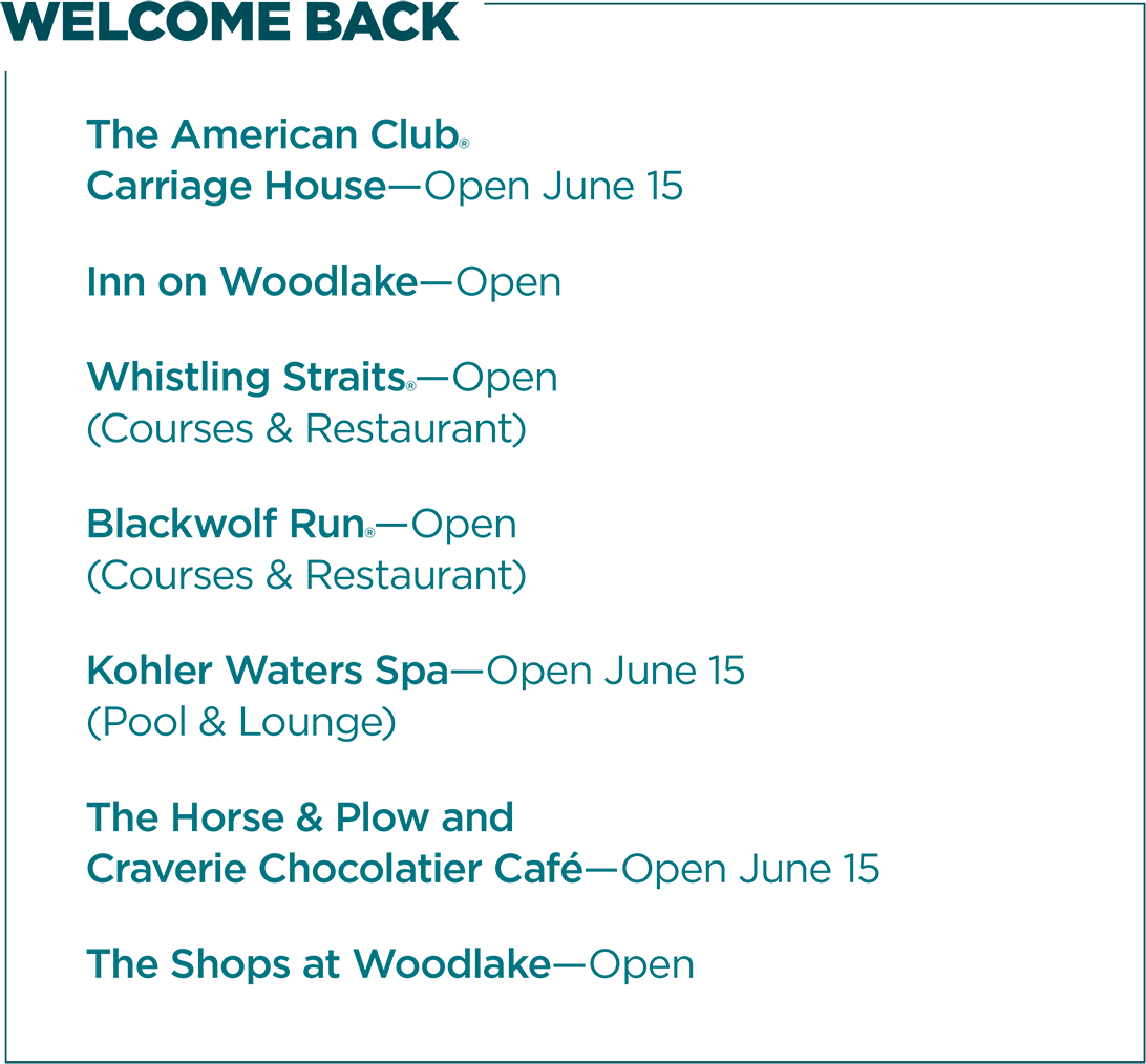 WELCOME BACK | The American Club® Carriage House—Open June 15 | Inn on Woodlake—Open | Whistling Straits®—Open (Courses & Restaurant) | Blackwolf Run®—Open (Courses & Restaurant) | Kohler Waters Spa-Open June 15 (Pool & Lounge) | The Horse & Plow and Select Dining Locations—Open | The Shops at Woodlake—Open