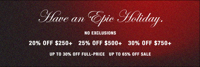 Have an Epic Holiday.  NO EXCLUSIONS   20% OFF $250+   25% OFF $500+   30% OFF $750+                   UP TO 30% OFF FULL-PRICE, UP TO 65% OFF SALE