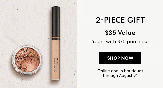 2-Piece Gift - $35 Value - Yours with $75 purchase - Shop Now - Online and in boutiques through August 9*