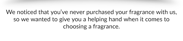 We noticed that you've never purchased your fragrance with us, so we wanted to give you a helping hand when it comes to choosing a fragrance.