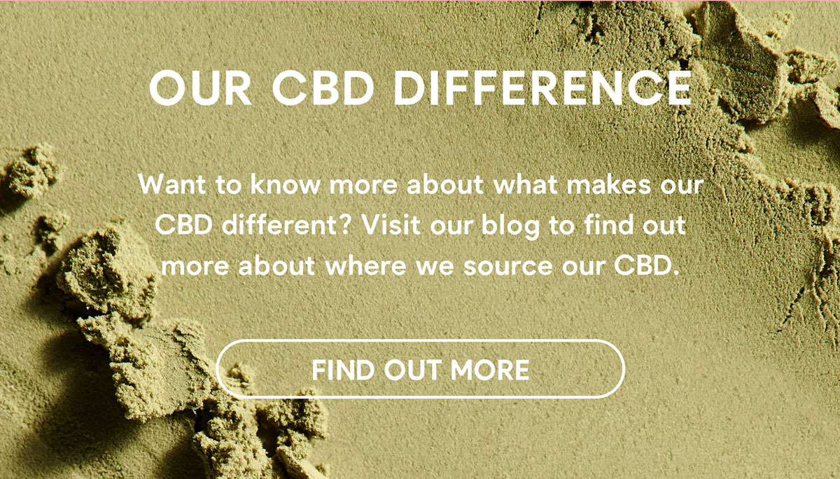 Our CBD Difference - Want to know more about what makes our CBD different? Visit our blog to find out more about where we source our CBD. FIND OUT MORE