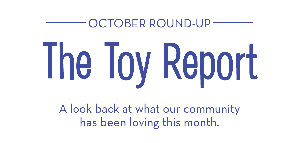October Round-Up: The Toy Report - A look back at what our community has been loving this month.