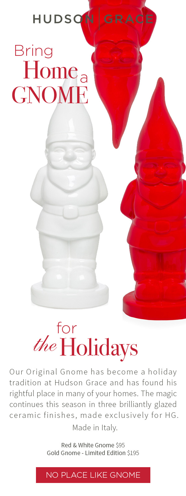 Bring Home a Gnome for the Holidays. Our Original Gnome has become a holiday tradition at Hudson Grace and has found his rightful place in many of your homes. The magic continues this season in three brilliantly glazed ceramic finishes, made exclusively for HG. Made in Italy. Red & White Gnome $95 .?Gold Gnome - Limited Edition $195