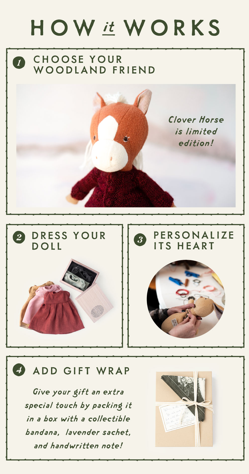 How it works: 1. choose your woodland friend. clover horse is limited edition! 2. dress your doll. 3 Personalize its heart. 4. Add gift wrap: give your gift an extra special touch by packing it in a box with a collectible bandana, lavender sachet, and handwritten note!