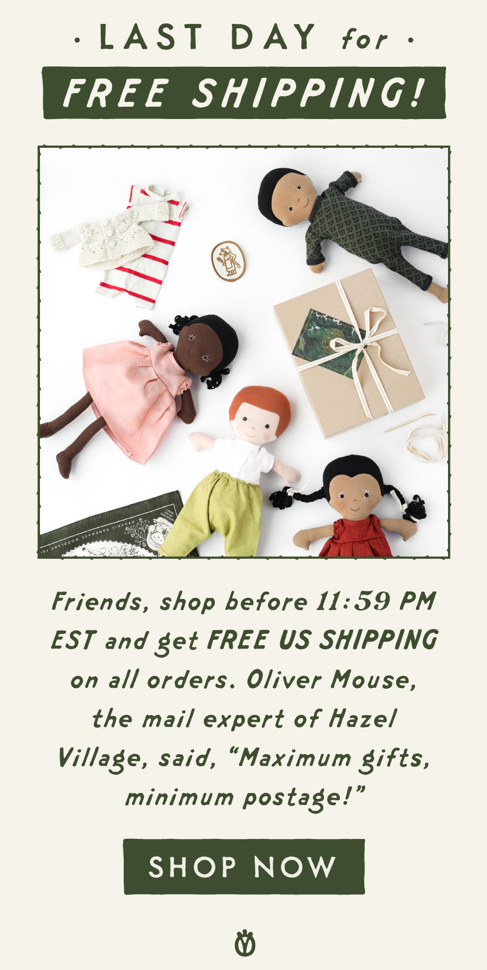 """Last day for free shipping! Friends, shop before 11:59 PM Eastern and get FREE US SHIPPING on all orders. Oliver Mouse, the mail expert of Hazel Village, said, """"Maximum gifts, minimum postage!"""""""