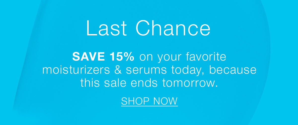 Last Chance.  SAVE 15% on your favorite moisturizers and serums today, because this sale ends tomorrow.