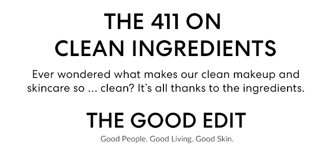 THE 411 ON CLEAN INGREDIENTS - Ever wondered what makes our clean makeup and skincare so ... clean? It''s all thanks to the ingredients. THE GOOD EDIT Good People. Good Living. Good Skin.