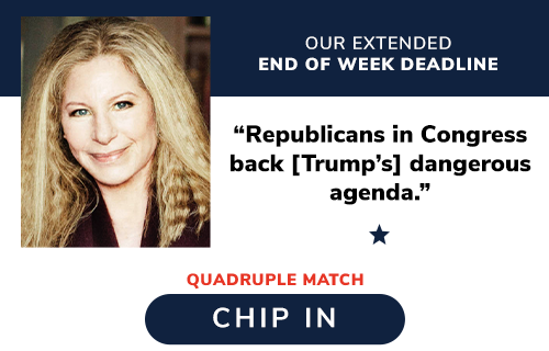 "Our Extended End of Week Deadline. Barbra Streisand: ""Republicans in Congress back [Trump''s] dangerous agenda."" QUADRUPLE MATCH. CHIP IN >>"