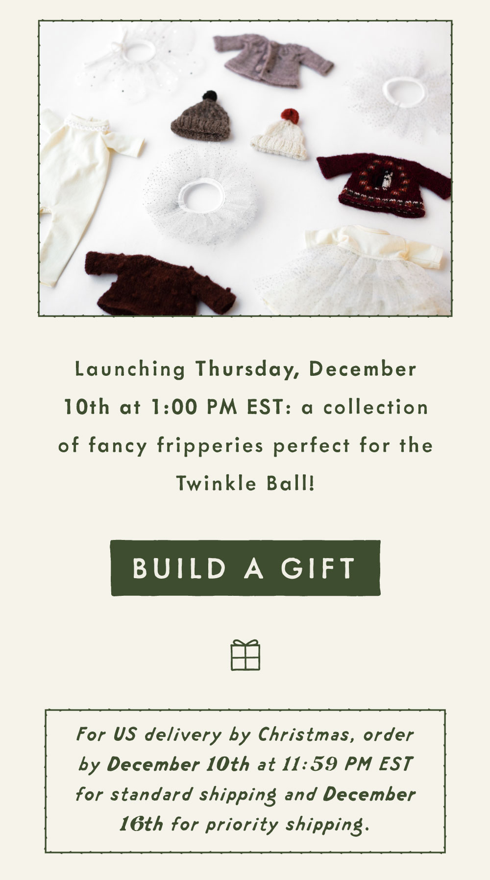 Launching Thursday, December 10th at 1:00 PM EST: a collection of fancy fripperies perfect for the Twinkle Ball! For US delivery by Christmas, order by 12/10 at 11:59 PM EST for standard shipping and 12/16 for priority shipping.