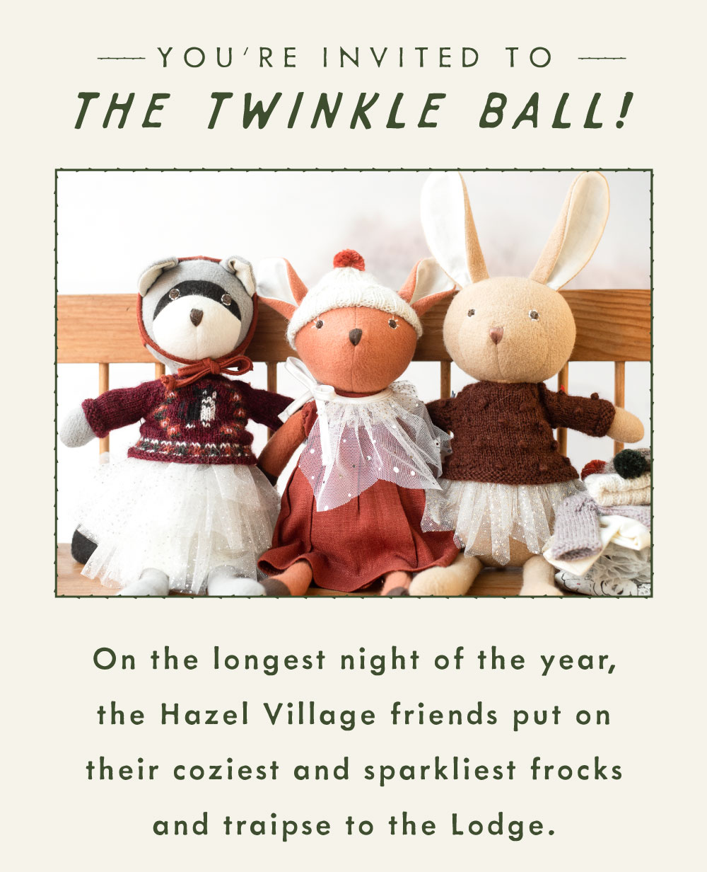 You''re invited to the Twinkle Ball! On the longest night of the year, the Hazel Village friends put on their coziest and sparkliest frocks and traipse to the Lodge.