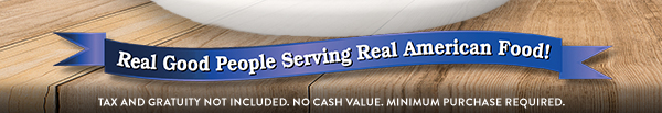 Real Good People Service Real American Food! Tax and gratuity not included. No cash value. Minimum purchase required.