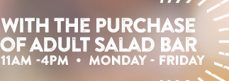 $1.99 With the Purchase of Adult Salad Bar 11AM -4PM . Monday – Friday