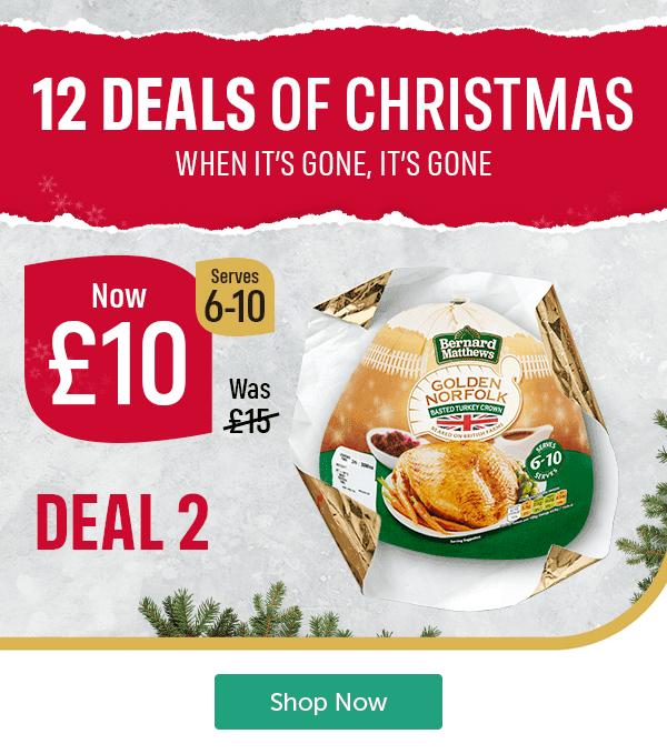 12 DEALS OF CHRISTMAS WHEN IT'S GONE, IT'S GONE Now � Was � Bernard Matthews Golden Norfolk Basted Turkey Crown Serves 6 - 10 DEAL 2 Shop Now