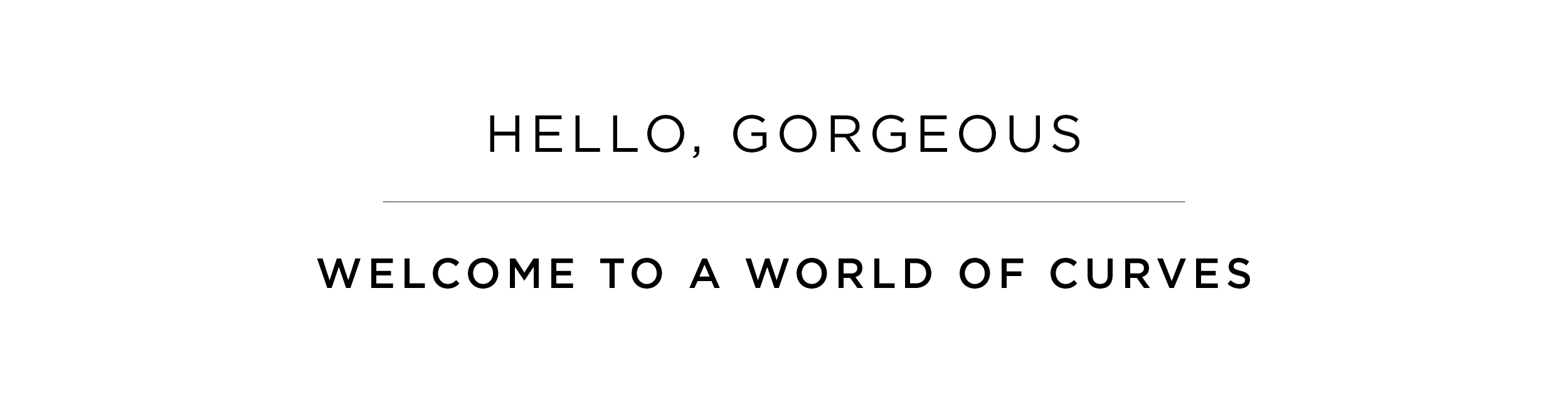 HELLO, GORGEOUS - WELCOME TO A WORLD OF CURVES