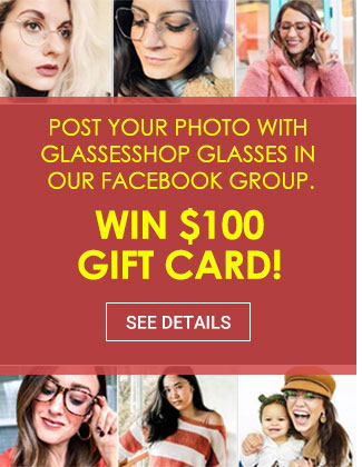 Post your PHOTO with GlassesShop glasses in our Facebook group.Win $100 gift card!See details