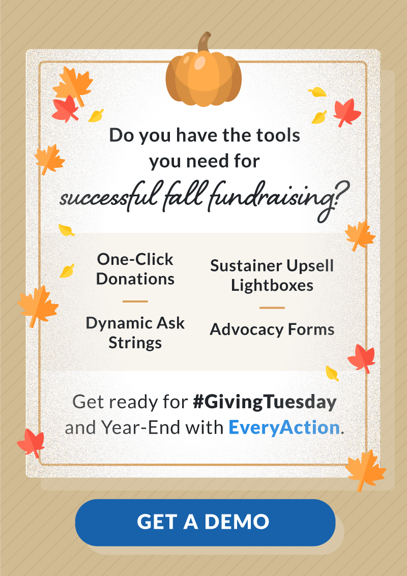 Do you have the tools you need for successful fall fundraising? One click donations, dynamic ask strings, sustainer upsell lightboxes, advocacy forms. Get ready for #GivingTuesday and Year-End with EveryAction. Click to get a demo.