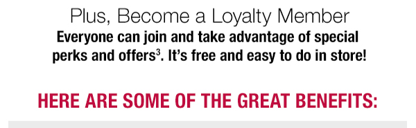 Get more great benefits when you become a Loyalty Member