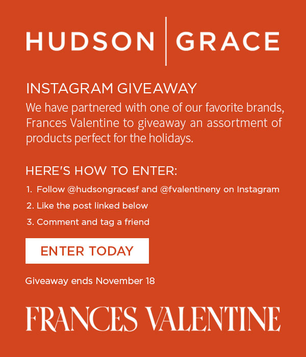 HUDSON GRACE GIVEAWAY - We have partnered with one of our favorite brands, Frances Valentine to giveaway an assortment of products perfect for the holidays. Here''s how to enter: 1. Follow @hudsongracesf and @fvalentineny on Instagram 2. Like the post linked below 3. Comment and tag a friend. Giveaway ends November 18