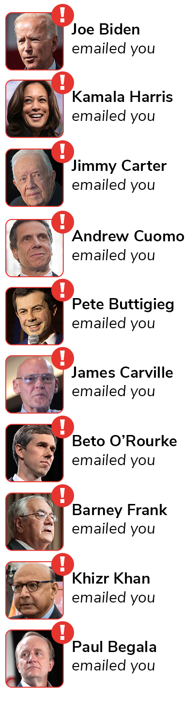 Joe Biden emailed you. Kamala Harris emailed you. Jimmy Carter emailed you. Andrew Cuomo emailed you. Pete Buttigieg emailed you. James Carville emailed you. Beto O''Rourke emailed you. Barney Frank emailed you. Khizr Khan emailed you. Paul Begala emailed you.