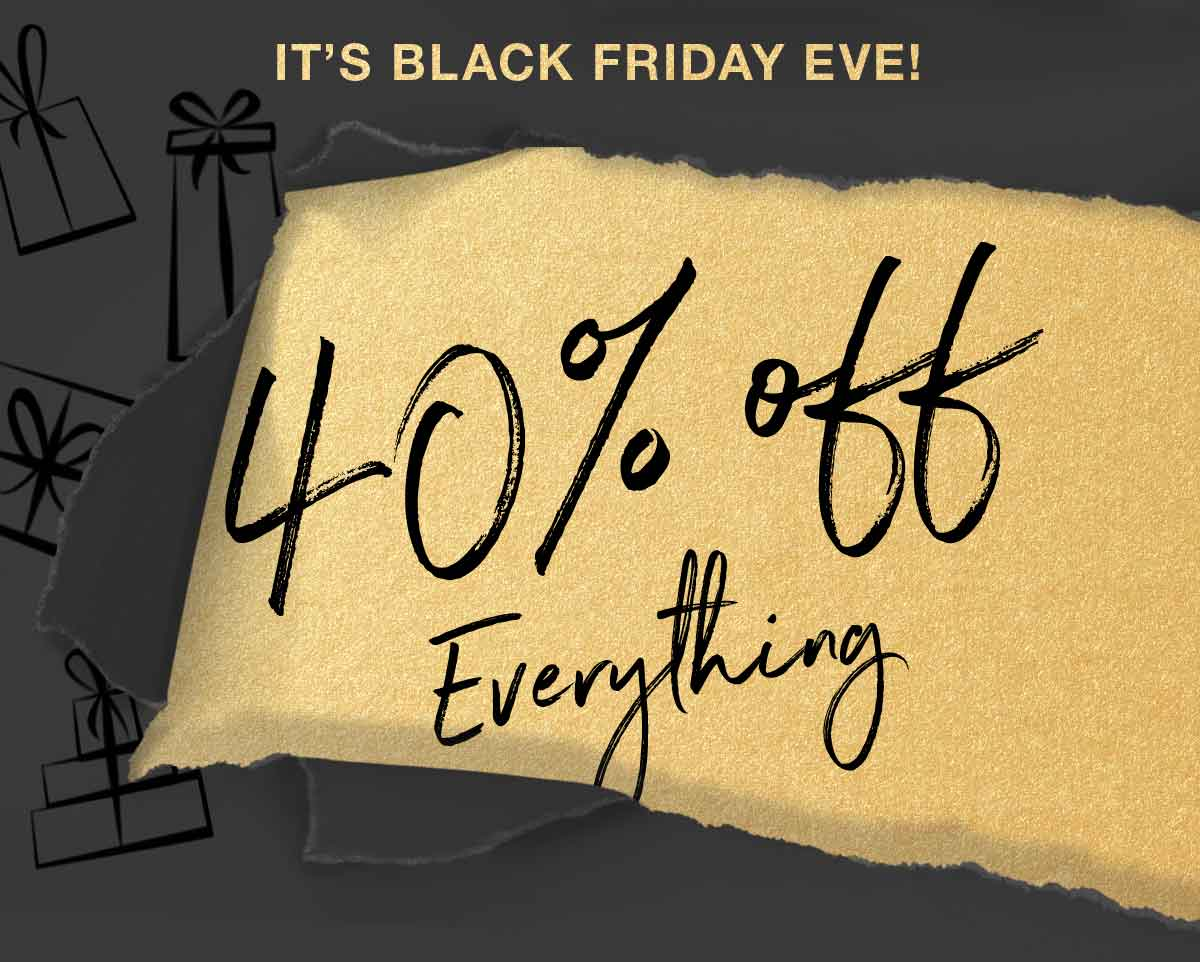 IT'S BLACK FRIDAY EVE! 40% off Everything