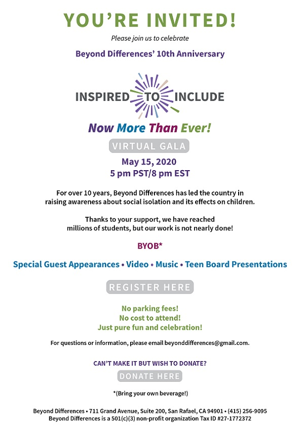 You're invited! Please join us to celebrate Beyond Differences' 10th Anniversary Inspire to Include Now more than ever Virtual Gala May 15, 2020 5 P.M. PST/8 P.M. EST For over 10 years, Beyond Differences has led the country in raising awareness about social isolation and its effects on children.  Thanks to your support, we have reached millions of students, but our work is not nearly done! BYOB* Special Guest Appearance • Video • Music • Teen Board Presentations For questions or information, please email beyonddifferences@gmail.com