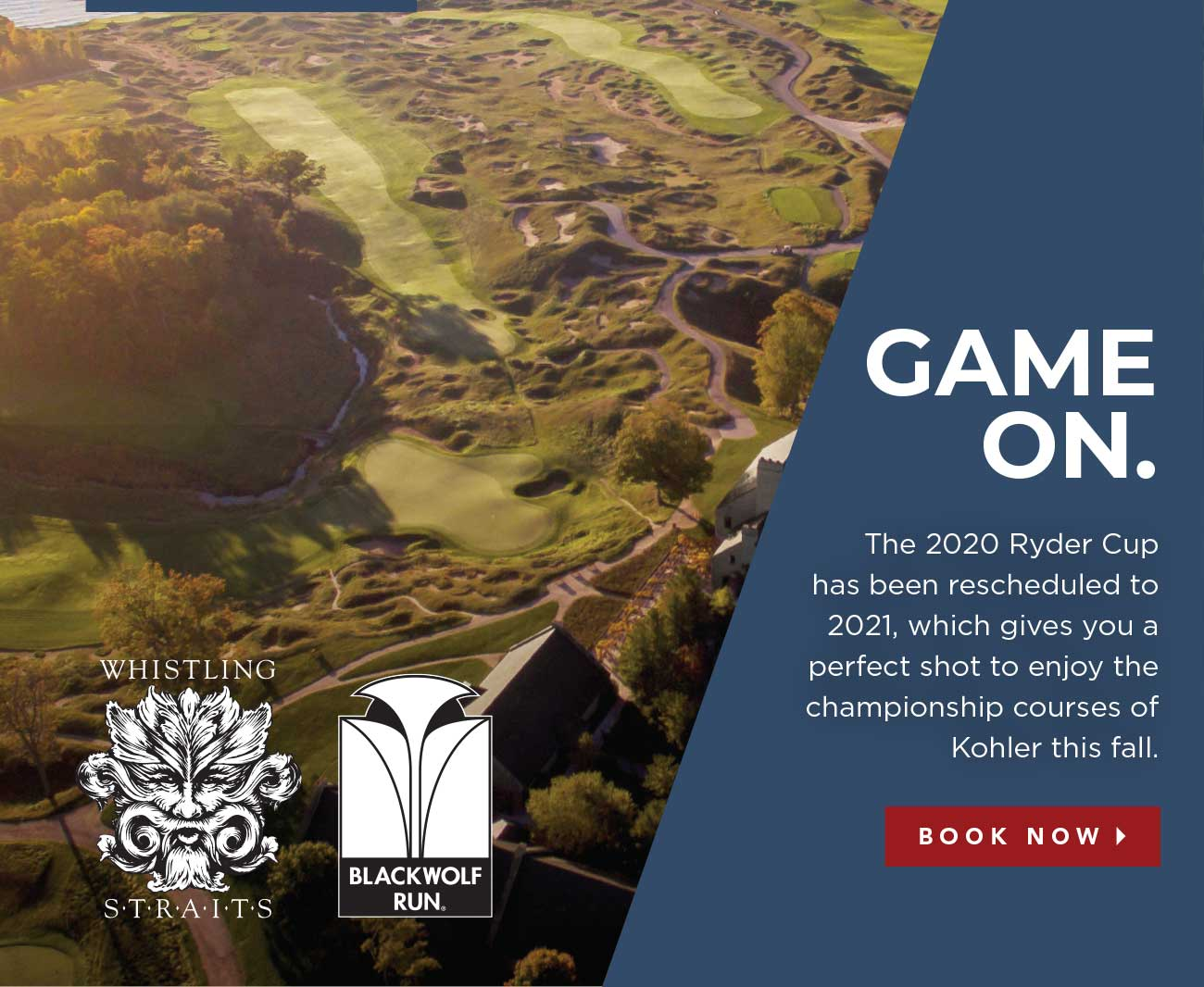GAME ON. | The 2020 Ryder Cup has been rescheduled to 2021, which gives you a perfect shot to enjoy the championship courses of Kohler this fall. | BOOK NOW