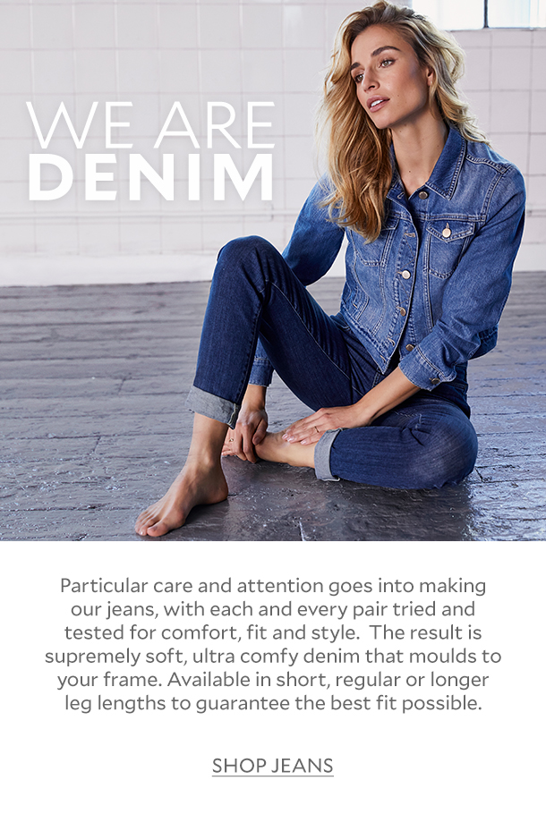 WE ARE DENIM - Particular care and attention goes into making our jeans, with each and every pair tried and tested for comfort, fit and style.  The result is supremely soft, ultra comfy denim that moulds to your frame. Available in short, regular or longer leg lengths to guarantee the best fit possible.