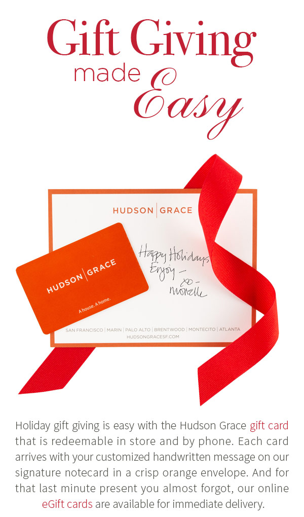 Holiday gift giving is easy with the Hudson Grace gift card that is redeemable in store and by phone. Each card arrives with your customized handwritten message on our signature notecard in a crisp orange envelope. And for that last minute present you almost forgot, our online eGift cards are available for immediate delivery.