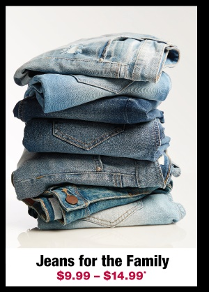 Shop jeans for the family $9.99 - $14.99