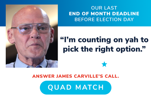 "OUR LAST END OF MONTH DEADLINE BEFORE ELECTION DAY -- James Carville: ""I''m counting on yah to pick the right option."" ANSWER HIS CALL QUADRUPLE MATCH YOUR GIFT >>"